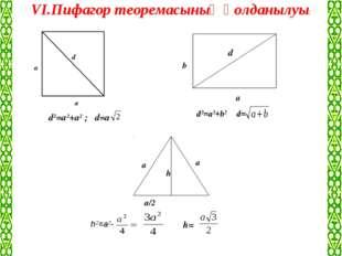 VІ.Пифагор теоремасының қолданылуы: а/2 а а а а d b d а h d2=a2+a2 ; d=a d2=