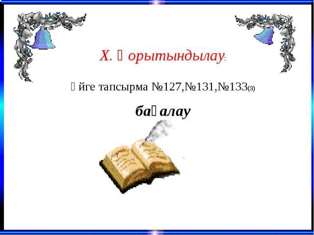 Х. Қорытындылау: Үйге тапсырма №127,№131,№133(3) бағалау