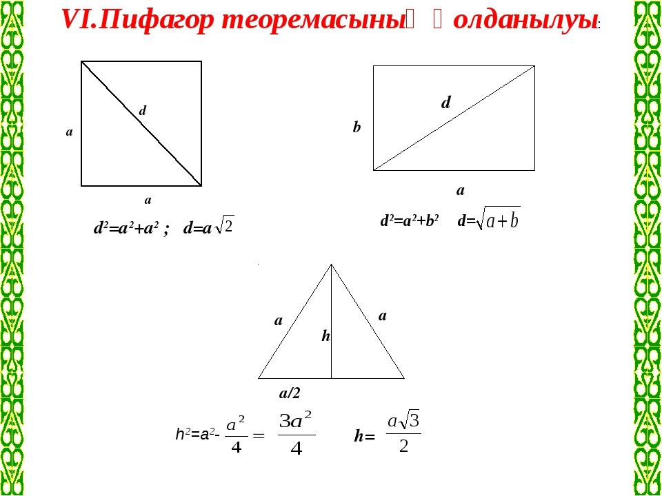 VІ.Пифагор теоремасының қолданылуы: а/2 а а а а d b d а h d2=a2+a2 ; d=a d2=...