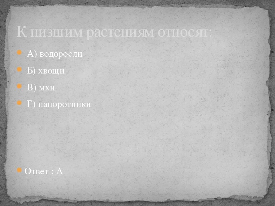 А) водоросли Б) хвощи В) мхи Г) папоротники Ответ : А К низшим растениям отн...