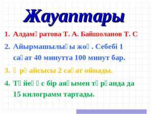 Жауаптары Алдамұратова Т. А. Байшоланов Т. С Айырмашылығы жоқ. Себебі 1 сағат