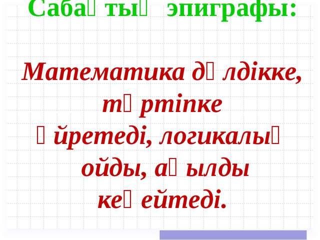 Сабақтың эпиграфы:  Математика дәлдікке, тәртіпке үйретеді,логикалық о...