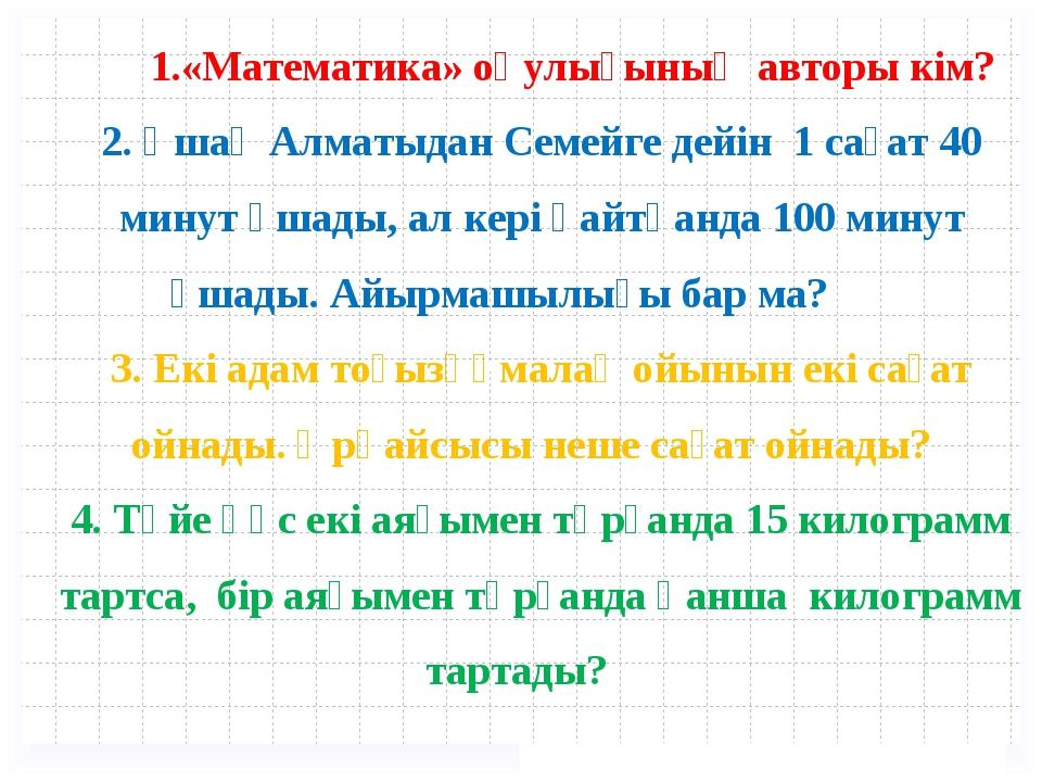 «Математика» оқулығының авторы кім? 2. Ұшақ Алматыдан Семейге дейін 1 сағат...