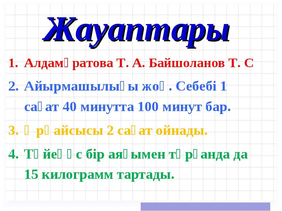 Жауаптары Алдамұратова Т. А. Байшоланов Т. С Айырмашылығы жоқ. Себебі 1 сағат...