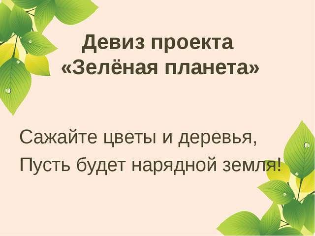 Девиз проекта «Зелёная планета» Сажайте цветы и деревья, Пусть будет нарядно...
