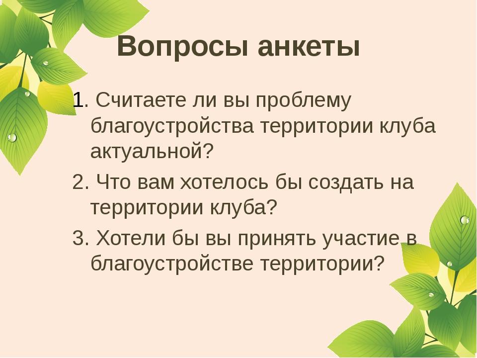 Вопросы анкеты 1. Считаете ли вы проблему благоустройства территории клуба ак...