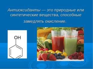 Антиоксиданты—это природные или синтетические вещества, способные замедлять