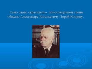 Само слово «краситель» поисхождением своим обязано Александру Евгеньевичу По