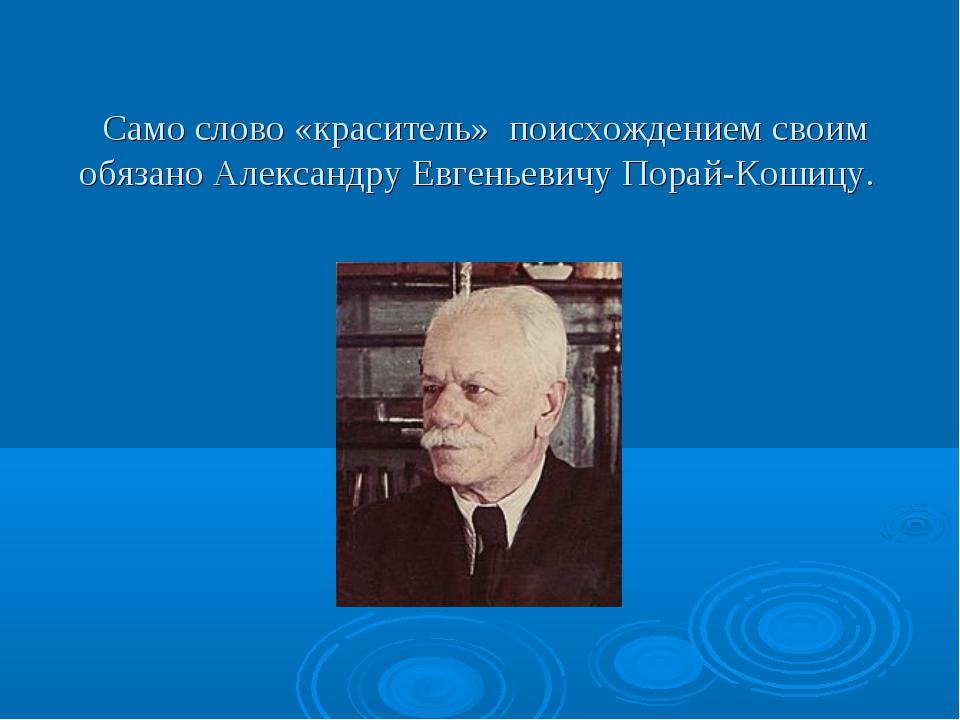 Само слово «краситель» поисхождением своим обязано Александру Евгеньевичу По...