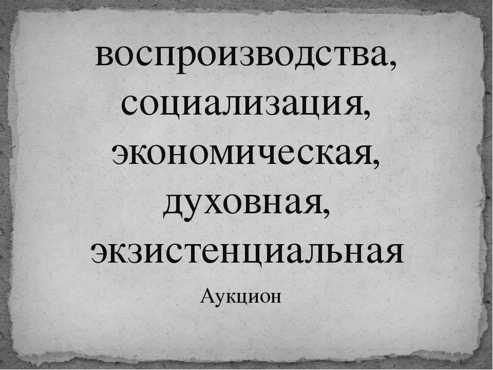 воспроизводства, социализация, экономическая, духовная, экзистенциальная Аукц...
