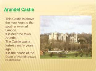 This Castle is above the river Arun to the south (к югу от) of London. It is