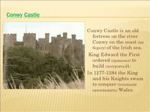 Conwy Castle is an old fortress on the river Conwy on the coast (на берегу) o