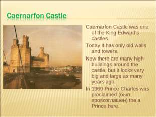 Caernarfon Castle was one of the King Edward's castles. Today it has only old