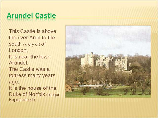 This Castle is above the river Arun to the south (к югу от) of London. It is...