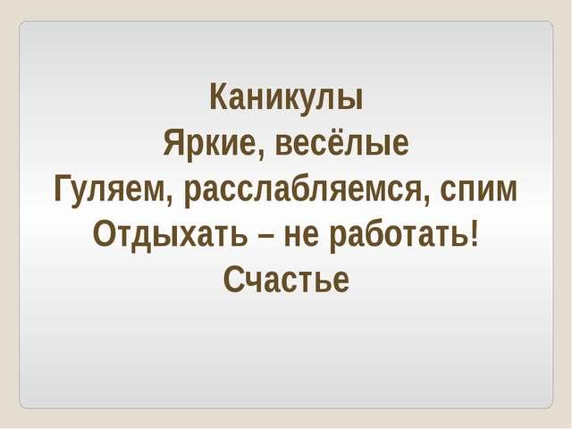 Каникулы Яркие, весёлые Гуляем, расслабляемся, спим Отдыхать – не работать!...