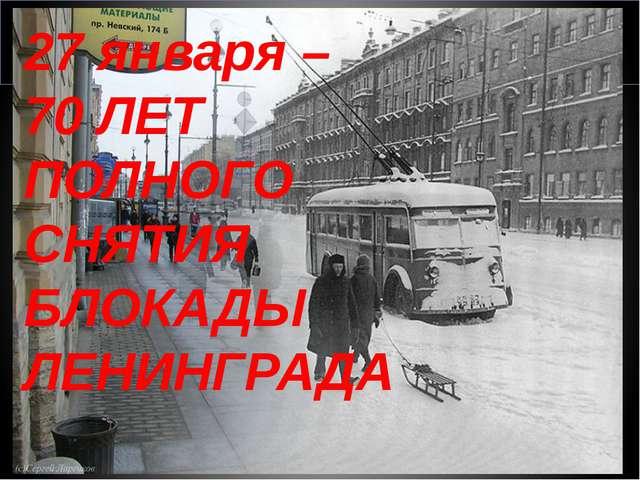 27 января – 70 ЛЕТ ПОЛНОГО СНЯТИЯ БЛОКАДЫ ЛЕНИНГРАДА