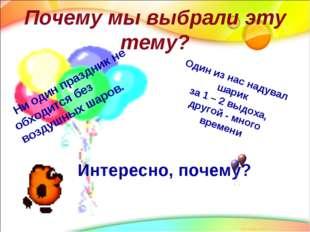 Почему мы выбрали эту тему? Ни один праздник не обходится без воздушных шаров