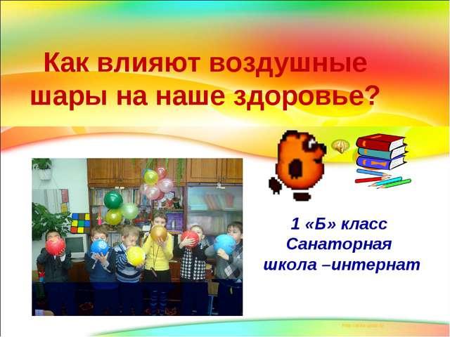 Как влияют воздушные шары на наше здоровье? 1 «Б» класс Санаторная школа –инт...
