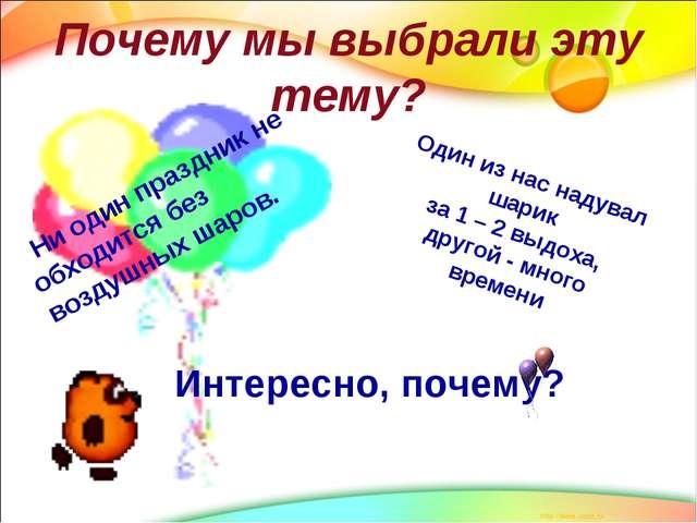 Почему мы выбрали эту тему? Ни один праздник не обходится без воздушных шаров...