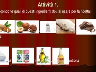 Attività 1. Secondo te quali di questi ingredienti dovrai usare per la ricet
