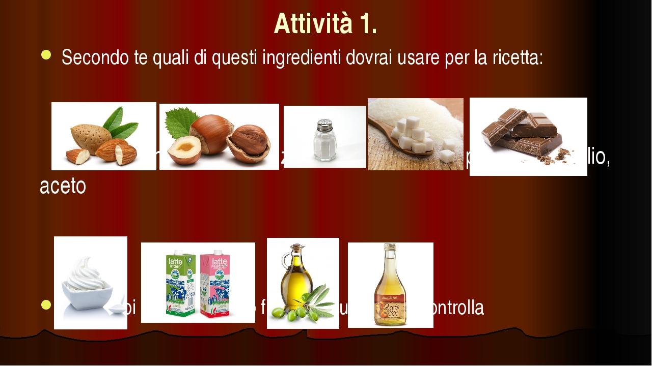 Attività 1. Secondo te quali di questi ingredienti dovrai usare per la ricet...