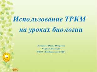 Использование ТРКМ на уроках биологии Богданова Ирина Петровна Учитель биолог