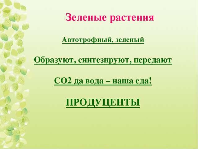 Зеленые растения Автотрофный, зеленый Образуют, синтезируют, передают СО2 да...
