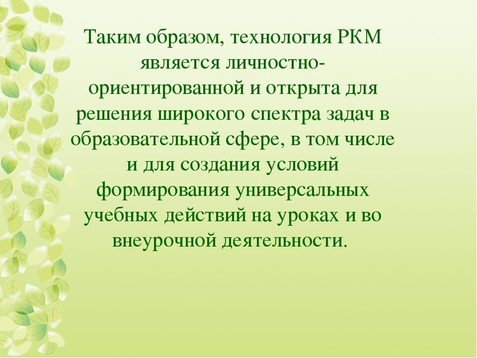 Таким образом, технология РКМ является личностно-ориентированной и открыта дл...