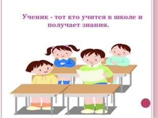 Ученик - тот кто учится в школеи получает знания.
