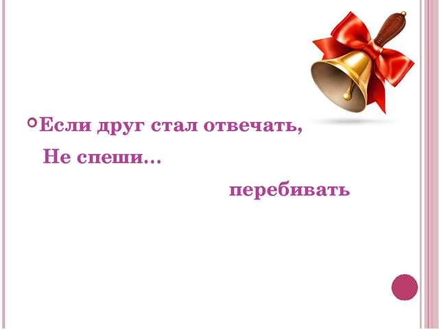 Если друг стал отвечать, Не спеши… перебивать