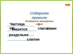 Частица НЕ с глаголами пишется раздельно Соберите правило ____________ _____
