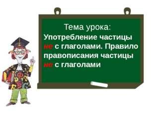 Тема урока: Употребление частицы не с глаголами. Правило правописания частицы