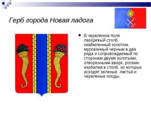 Герб города Новая ладога В червленом поле лазоревый столб, окаймленный золото