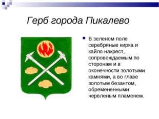 Герб города Пикалево В зеленом поле серебряные кирка и кайло накрест, сопрово