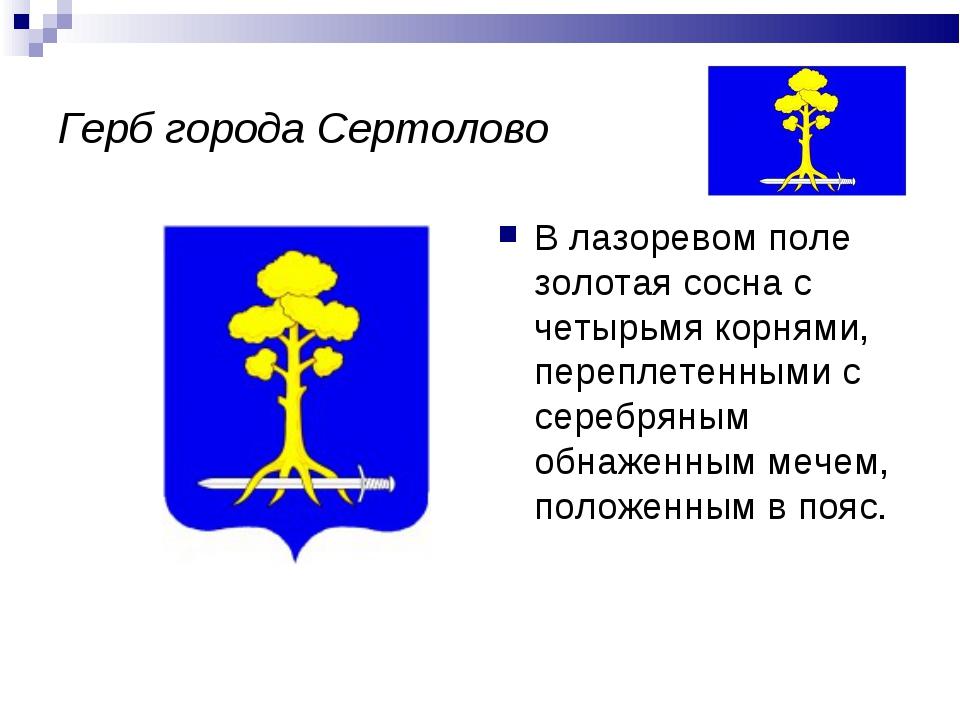 Герб города Сертолово В лазоревом поле золотая сосна с четырьмя корнями, пере...