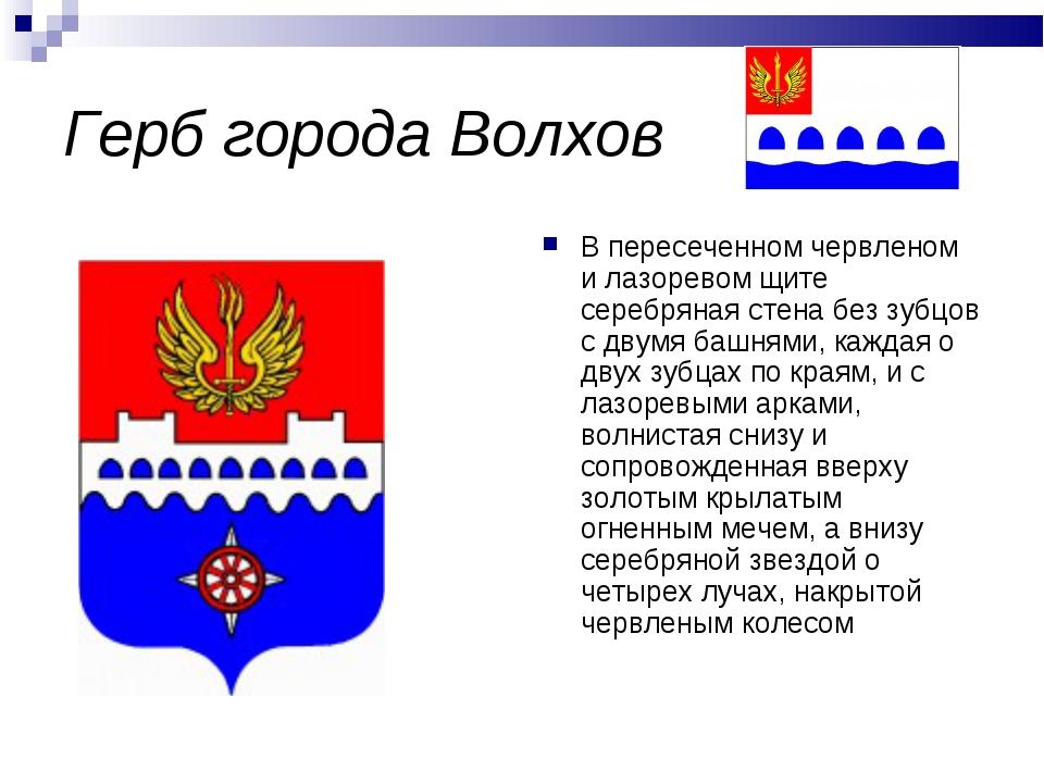 Герб города Волхов В пересеченном червленом и лазоревом щите серебряная стена...