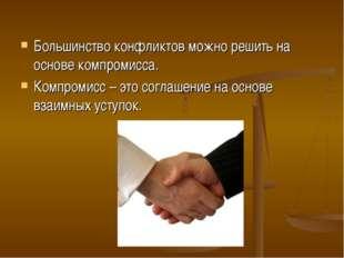 Большинство конфликтов можно решить на основе компромисса. Компромисс – это с