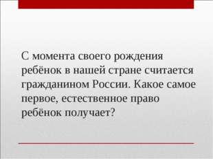 С момента своего рождения ребёнок в нашей стране считается гражданином России