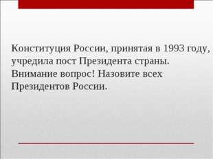 Конституция России, принятая в 1993 году, учредила пост Президента страны. Вн