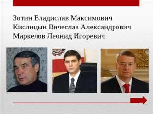 Зотин Владислав Максимович Кислицын Вячеслав Александрович Маркелов Леонид Иг
