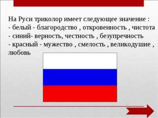 На Руси триколор имеет следующее значение : - белый - благородство , откровен