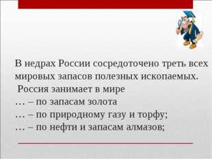 В недрах России сосредоточено треть всех мировых запасов полезных ископаемых.