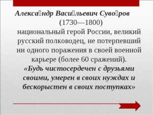 Алекса́ндр Васи́льевич Суво́ров (1730—1800) национальный герой России, велики
