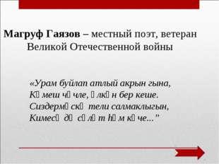 Магруф Гаязов – местный поэт, ветеран Великой Отечественной войны «Урам буйла