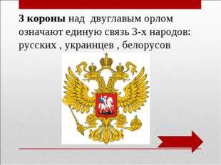 3 короны над двуглавым орлом означают единую связь 3-х народов: русских , укр
