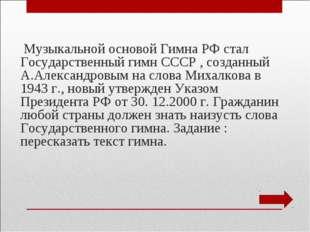 Музыкальной основой Гимна РФ стал Государственный гимн СССР , созданный А.Ал