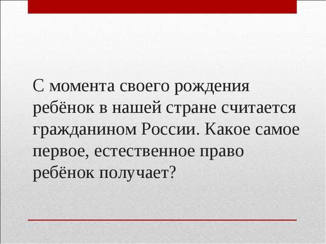 С момента своего рождения ребёнок в нашей стране считается гражданином России...