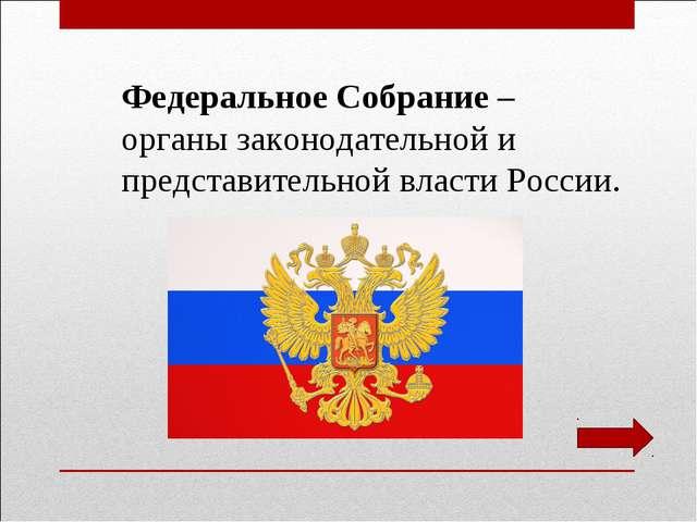 Федеральное Собрание – органы законодательной и представительной власти России.