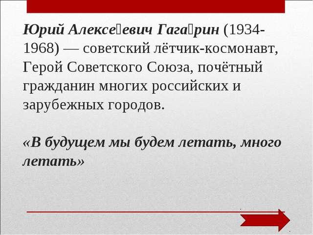 Юрий Алексе́евич Гага́рин (1934- 1968) — советский лётчик-космонавт, Герой Со...