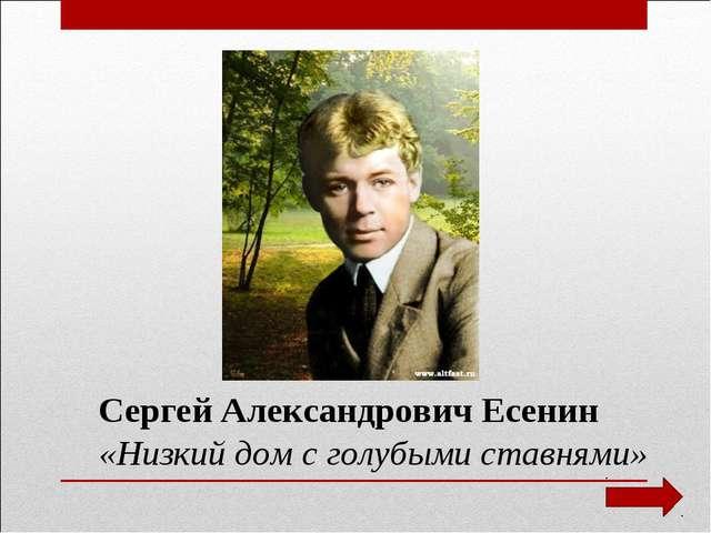 Сергей Александрович Есенин «Низкий дом с голубыми ставнями»